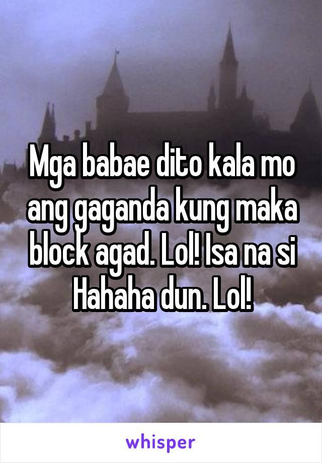 Mga babae dito kala mo ang gaganda kung maka block agad. Lol! Isa na si Hahaha dun. Lol!