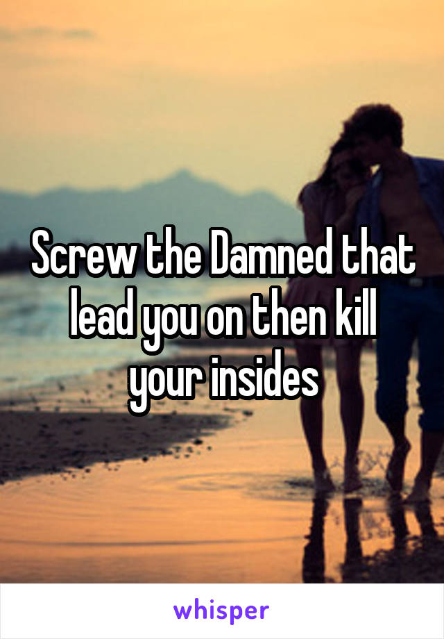 Screw the Damned that lead you on then kill your insides