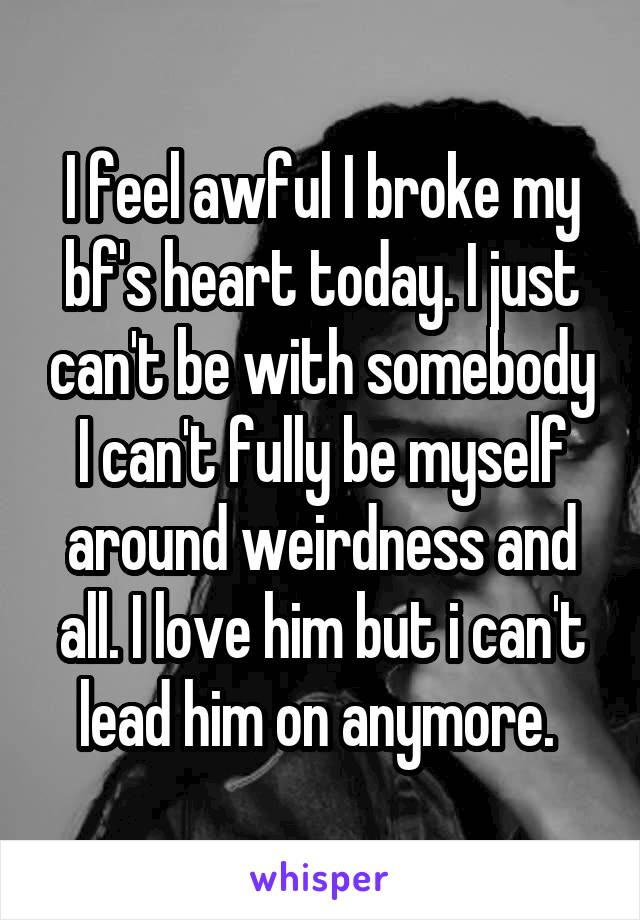 I feel awful I broke my bf's heart today. I just can't be with somebody I can't fully be myself around weirdness and all. I love him but i can't lead him on anymore.