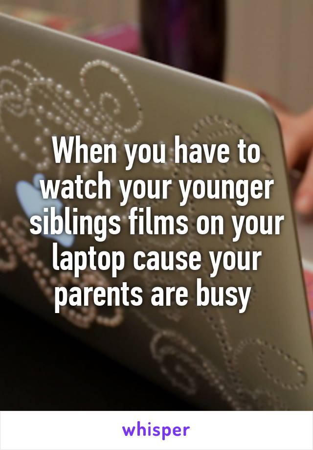 When you have to watch your younger siblings films on your laptop cause your parents are busy