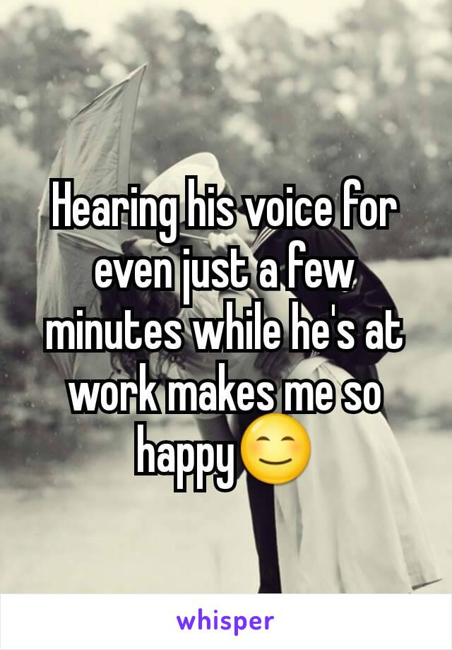 Hearing his voice for even just a few minutes while he's at work makes me so happy😊