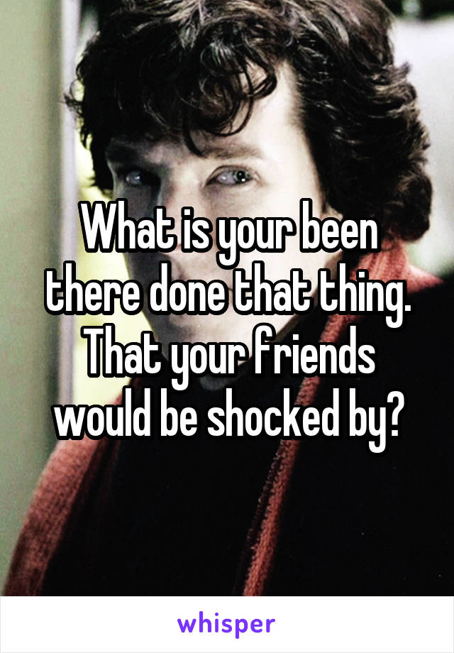 What is your been there done that thing. That your friends would be shocked by?