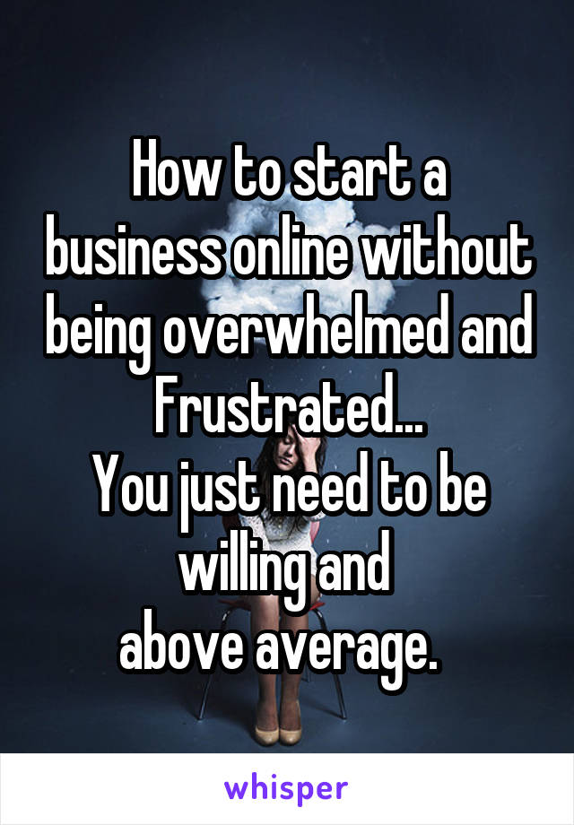 How to start a business online without being overwhelmed and Frustrated... You just need to be willing and  above average.