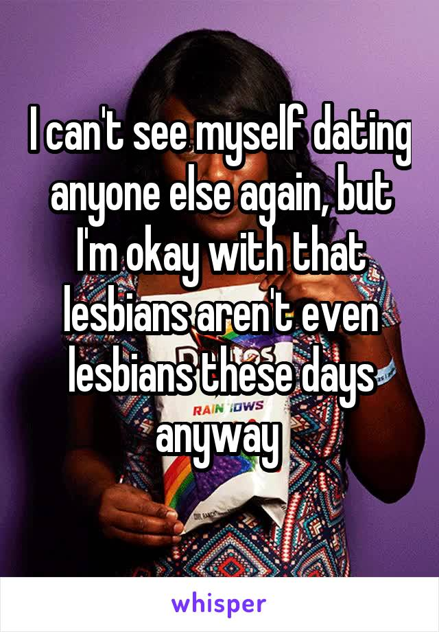 I can't see myself dating anyone else again, but I'm okay with that lesbians aren't even lesbians these days anyway