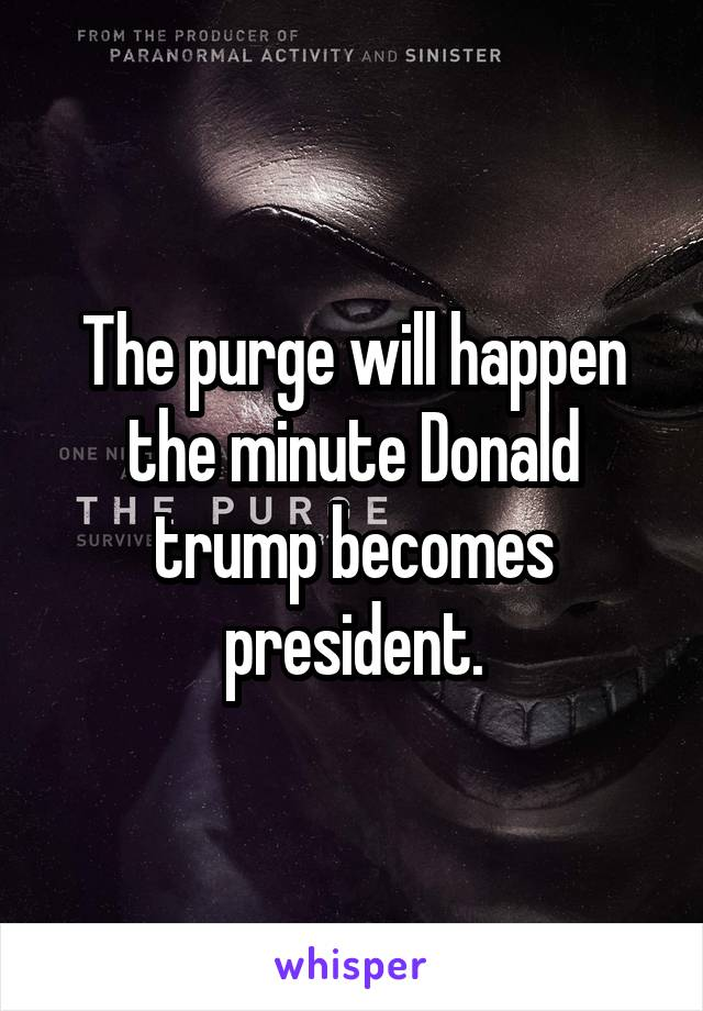 The purge will happen the minute Donald trump becomes president.