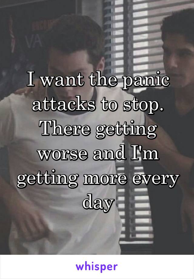 I want the panic attacks to stop. There getting worse and I'm getting more every day