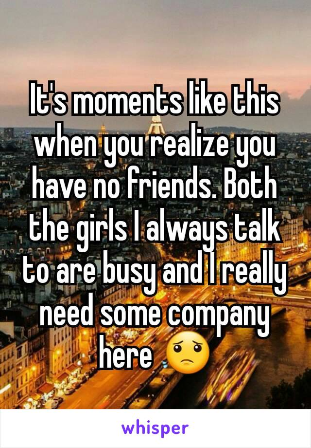 It's moments like this when you realize you have no friends. Both the girls I always talk to are busy and I really need some company here 😟