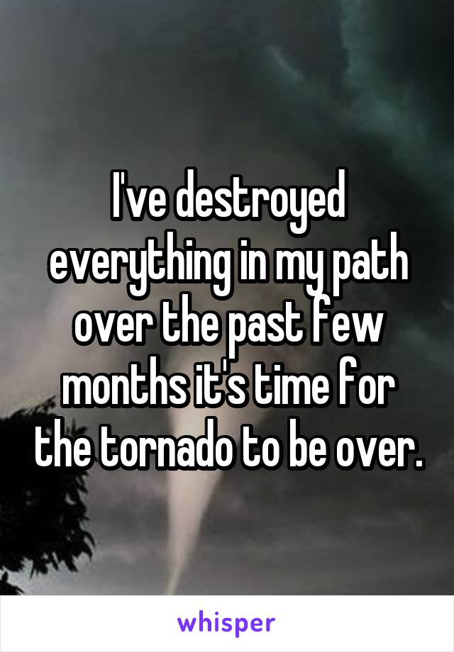 I've destroyed everything in my path over the past few months it's time for the tornado to be over.