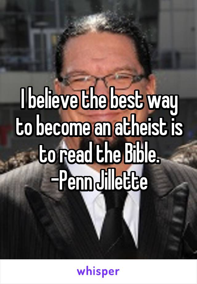 I believe the best way to become an atheist is to read the Bible. -Penn Jillette