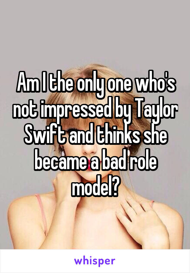 Am I the only one who's not impressed by Taylor Swift and thinks she became a bad role model?