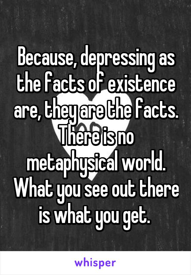 Because, depressing as the facts of existence are, they are the facts. There is no metaphysical world. What you see out there is what you get.