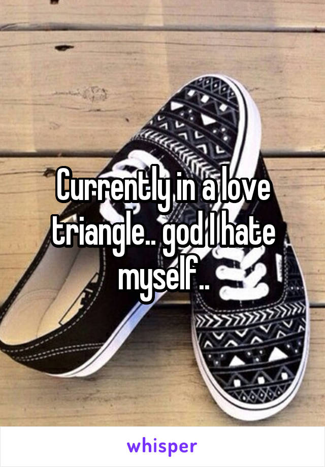 Currently in a love triangle.. god I hate myself..