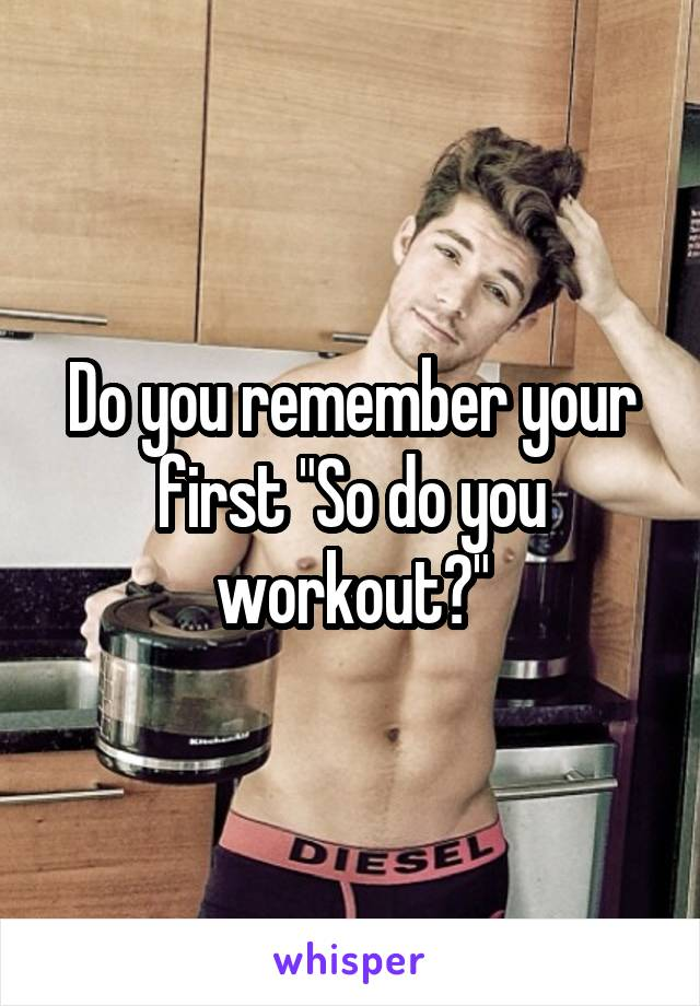 "Do you remember your first ""So do you workout?"""