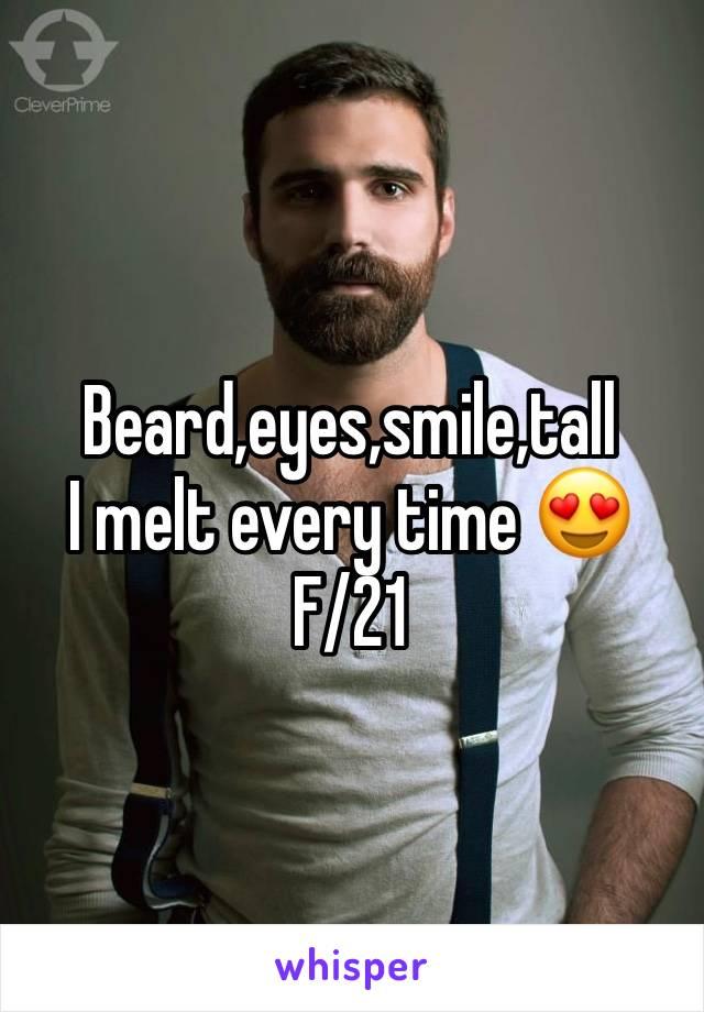 Beard,eyes,smile,tall I melt every time 😍 F/21