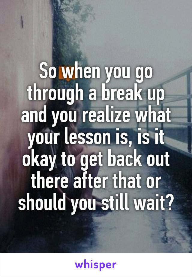 So when you go through a break up and you realize what your lesson is, is it okay to get back out there after that or should you still wait?
