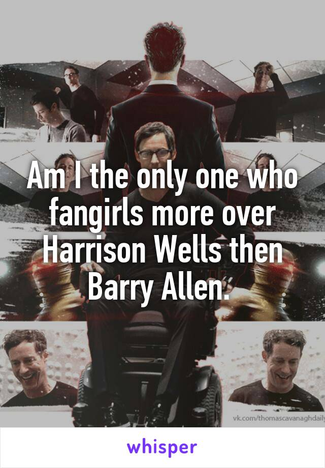 Am I the only one who fangirls more over Harrison Wells then Barry Allen.