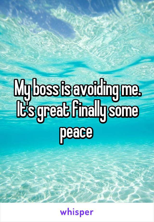 My boss is avoiding me. It's great finally some peace