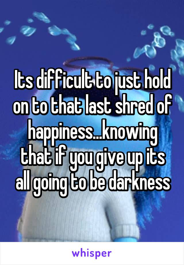 Its difficult to just hold on to that last shred of happiness...knowing that if you give up its all going to be darkness