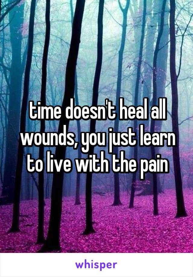 time doesn't heal all wounds, you just learn to live with the pain