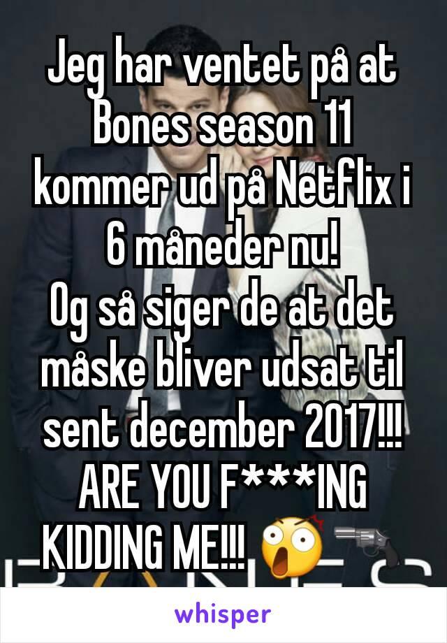 Jeg har ventet på at Bones season 11 kommer ud på Netflix i 6 måneder nu! Og så siger de at det måske bliver udsat til sent december 2017!!! ARE YOU F***ING KIDDING ME!!! 😲🔫