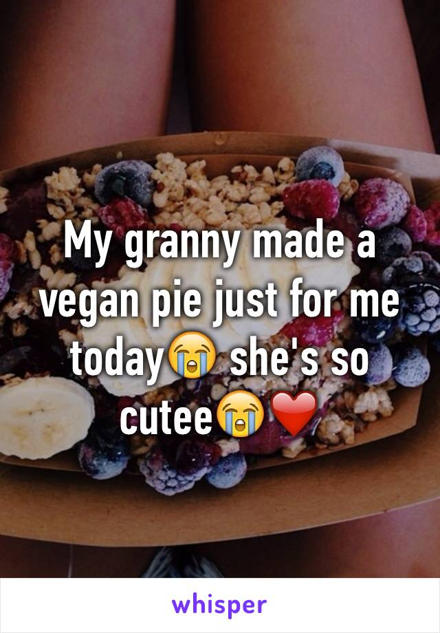 My granny made a vegan pie just for me today😭 she's so cutee😭❤️