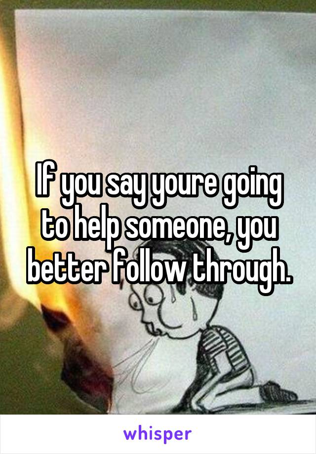 If you say youre going to help someone, you better follow through.