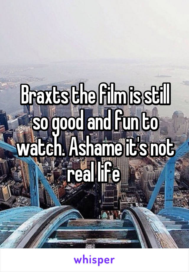 Braxts the film is still so good and fun to watch. Ashame it's not real life