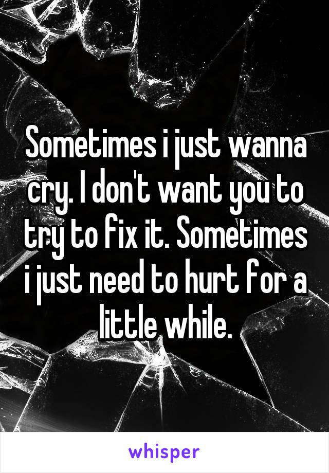 Sometimes i just wanna cry. I don't want you to try to fix it. Sometimes i just need to hurt for a little while.