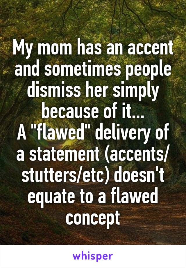 "My mom has an accent and sometimes people dismiss her simply because of it... A ""flawed"" delivery of a statement (accents/ stutters/etc) doesn't equate to a flawed concept"