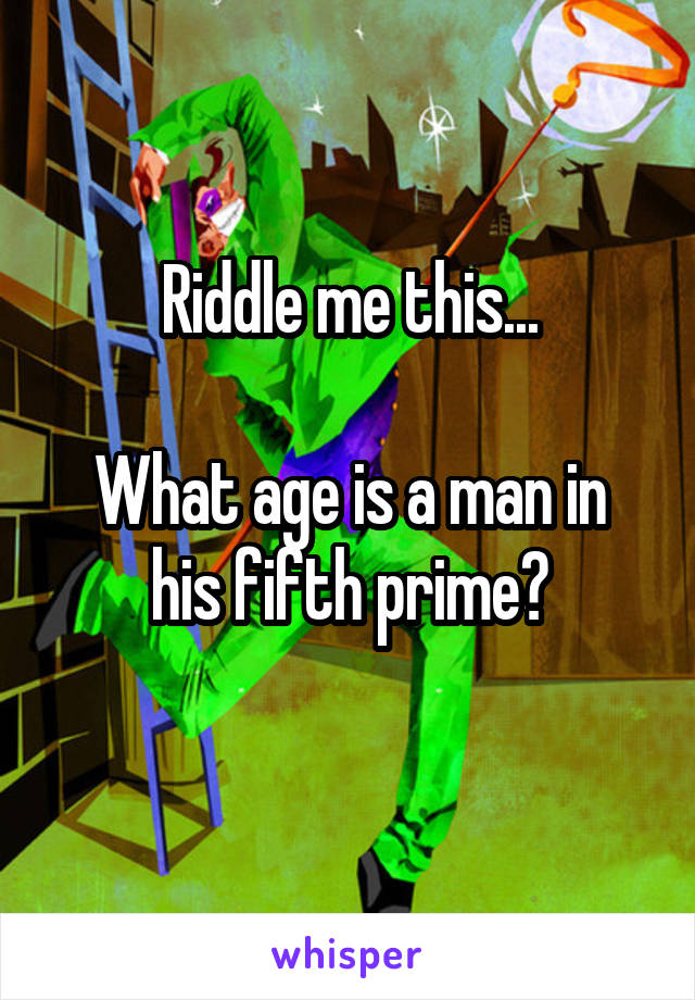 Riddle me this...  What age is a man in his fifth prime?