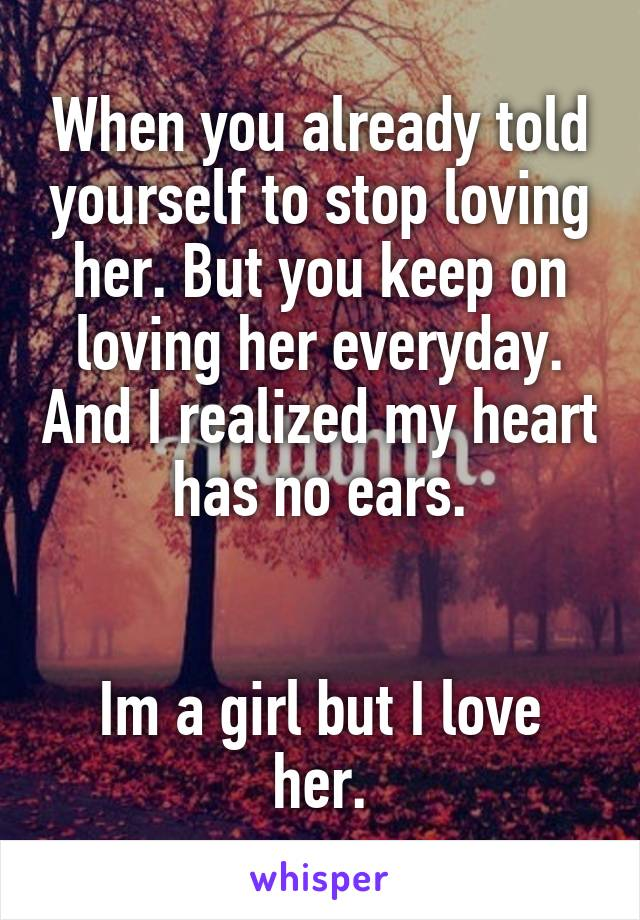 When you already told yourself to stop loving her. But you keep on loving her everyday. And I realized my heart has no ears.   Im a girl but I love her.