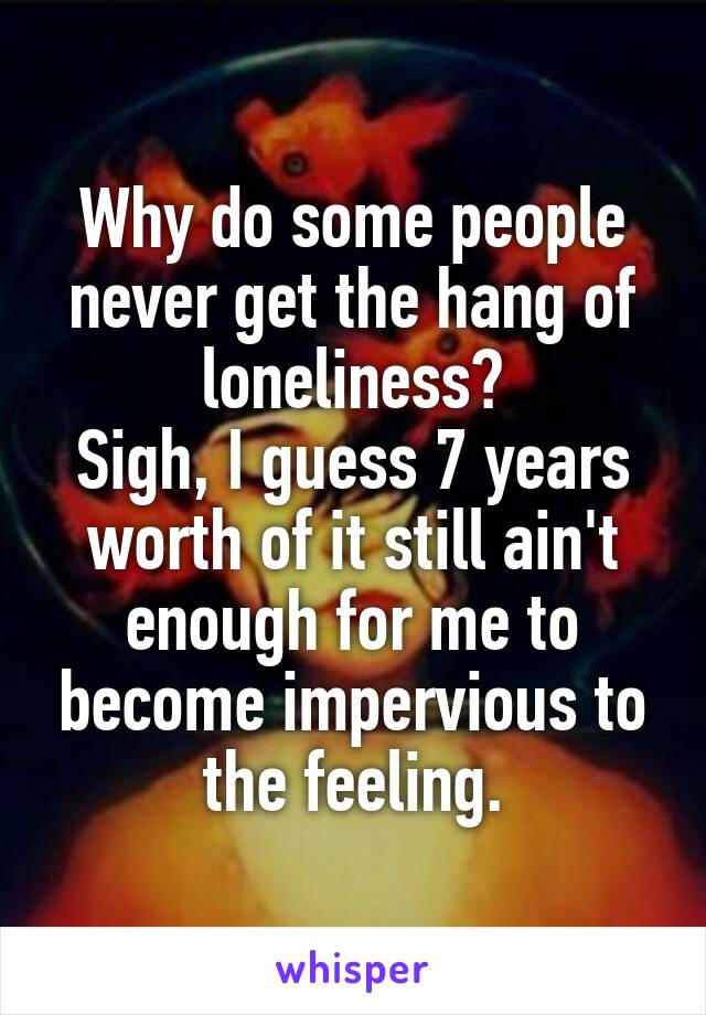 Why do some people never get the hang of loneliness? Sigh, I guess 7 years worth of it still ain't enough for me to become impervious to the feeling.