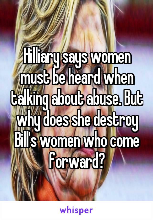 Hilliary says women must be heard when talking about abuse. But why does she destroy Bill's women who come forward?