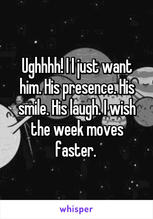 Ughhhh! I I just want him. His presence. His smile. His laugh. I wish the week moves faster.