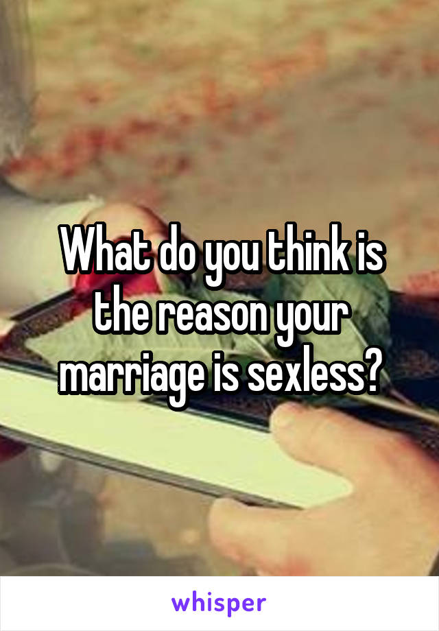 What do you think is the reason your marriage is sexless?