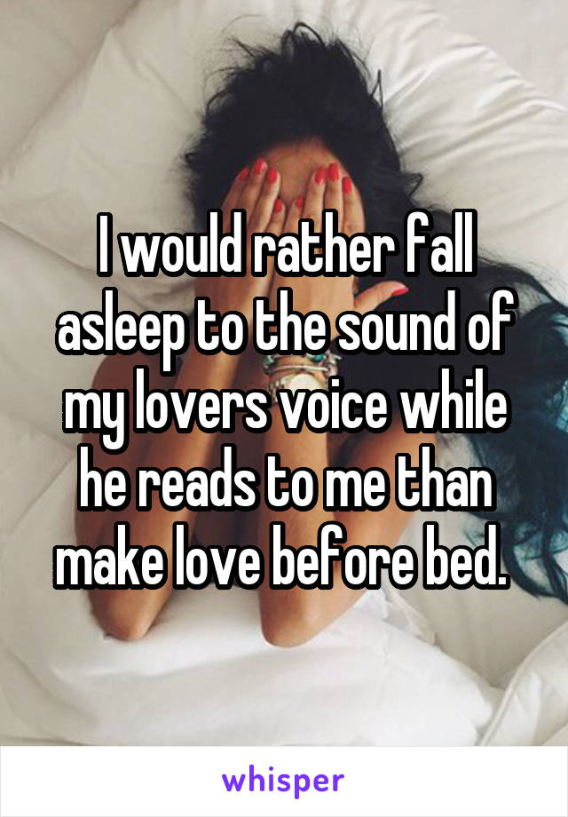 I would rather fall asleep to the sound of my lovers voice while he reads to me than make love before bed.