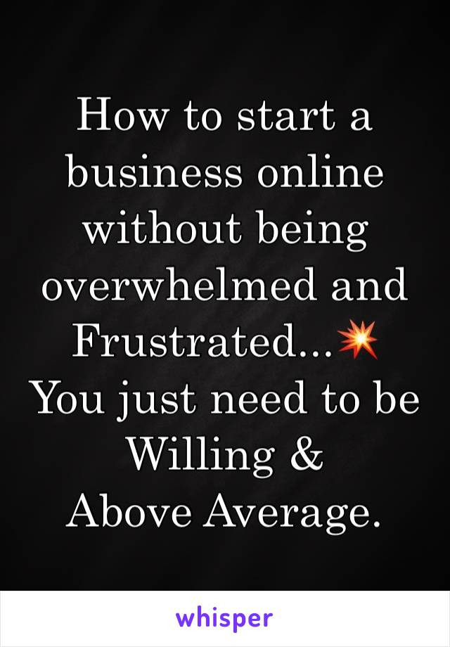 How to start a business online without being overwhelmed and Frustrated...💥 You just need to be Willing & Above Average.