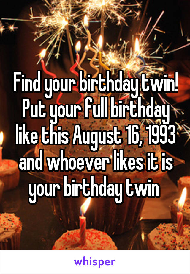 Find your birthday twin! Put your full birthday like this August 16, 1993 and whoever likes it is your birthday twin