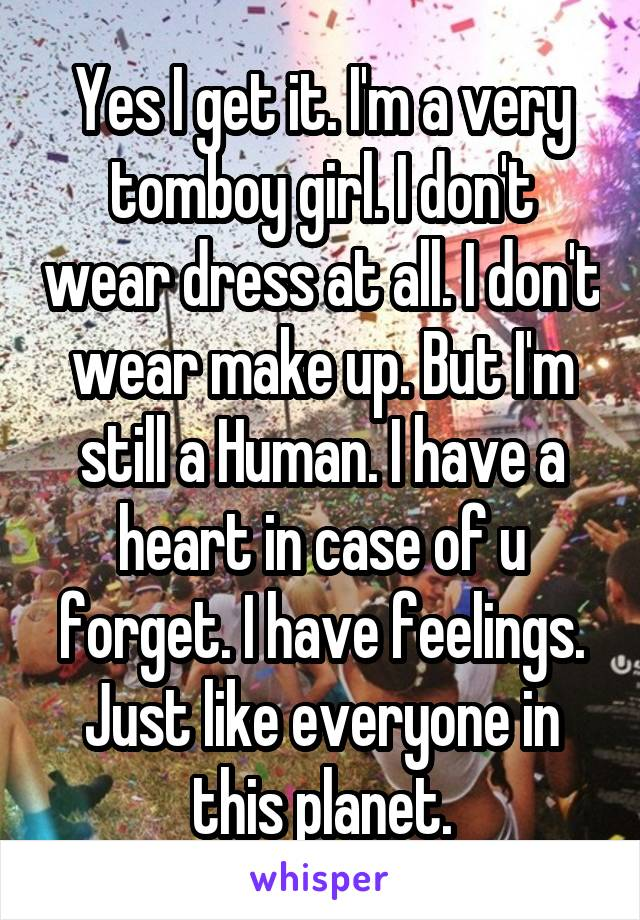 Yes I get it. I'm a very tomboy girl. I don't wear dress at all. I don't wear make up. But I'm still a Human. I have a heart in case of u forget. I have feelings. Just like everyone in this planet.