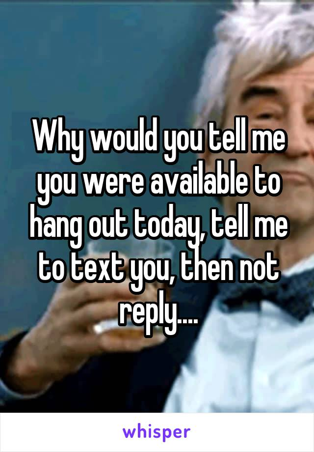 Why would you tell me you were available to hang out today, tell me to text you, then not reply....