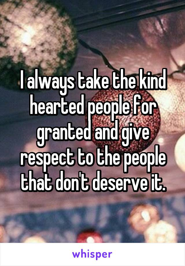 I always take the kind hearted people for granted and give respect to the people that don't deserve it.