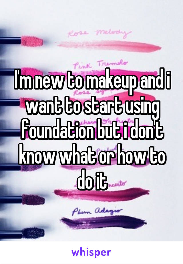 I'm new to makeup and i want to start using foundation but i don't know what or how to do it