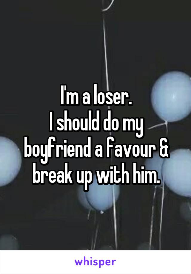 I'm a loser. I should do my boyfriend a favour & break up with him.