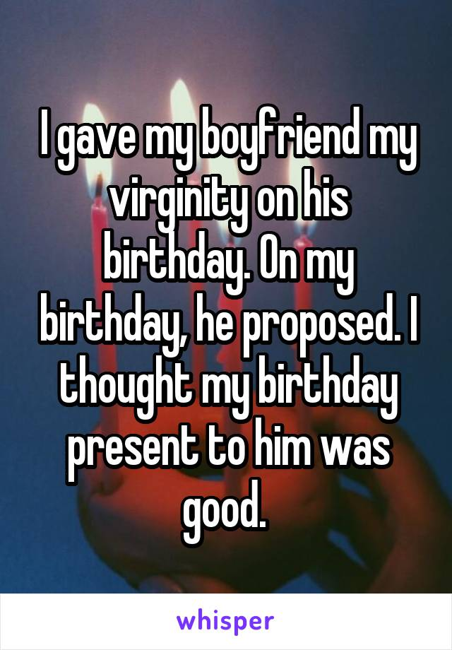 I gave my boyfriend my virginity on his birthday. On my birthday, he proposed. I thought my birthday present to him was good.