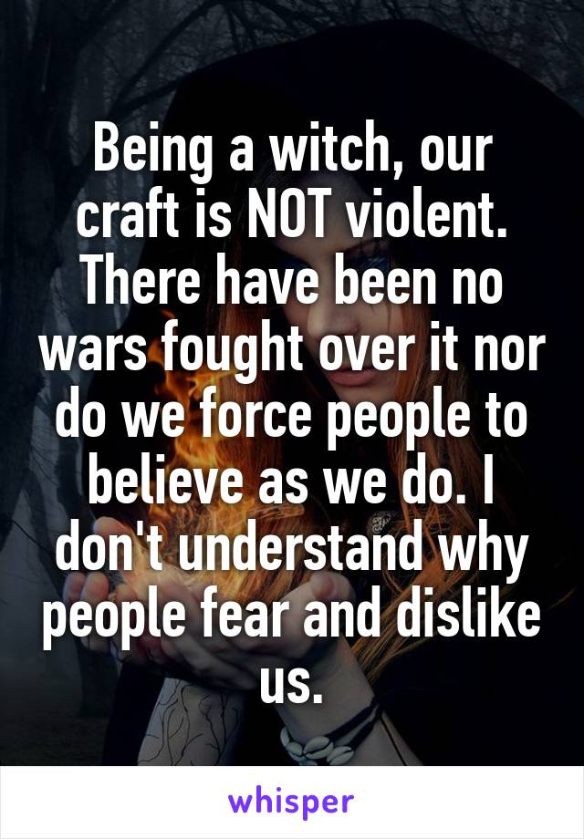 Being a witch, our craft is NOT violent. There have been no wars fought over it nor do we force people to believe as we do. I don't understand why people fear and dislike us.
