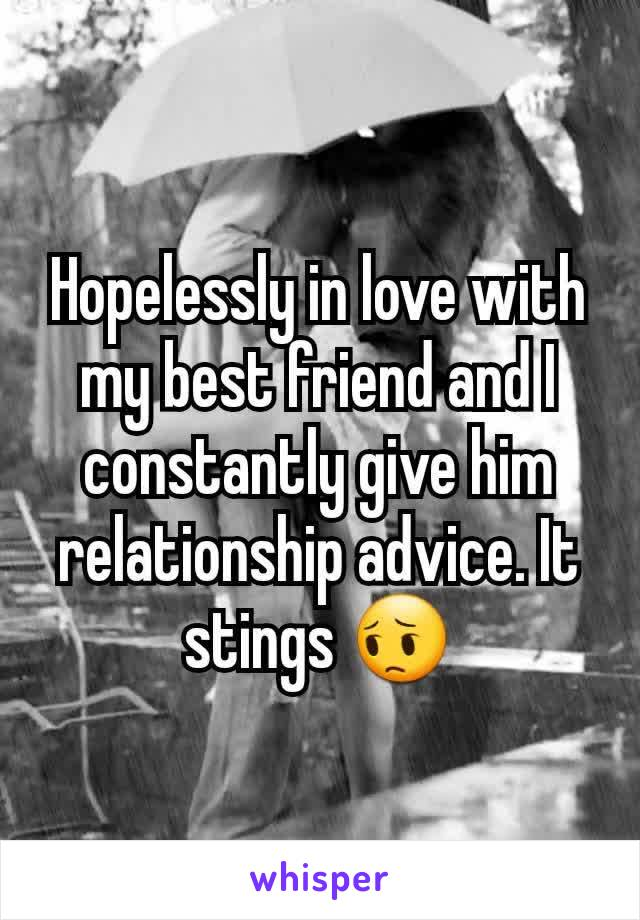 Hopelessly in love with my best friend and I constantly give him relationship advice. It stings 😔