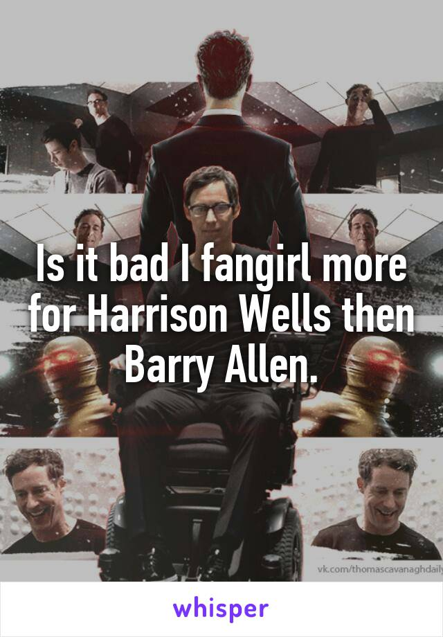 Is it bad I fangirl more for Harrison Wells then Barry Allen.