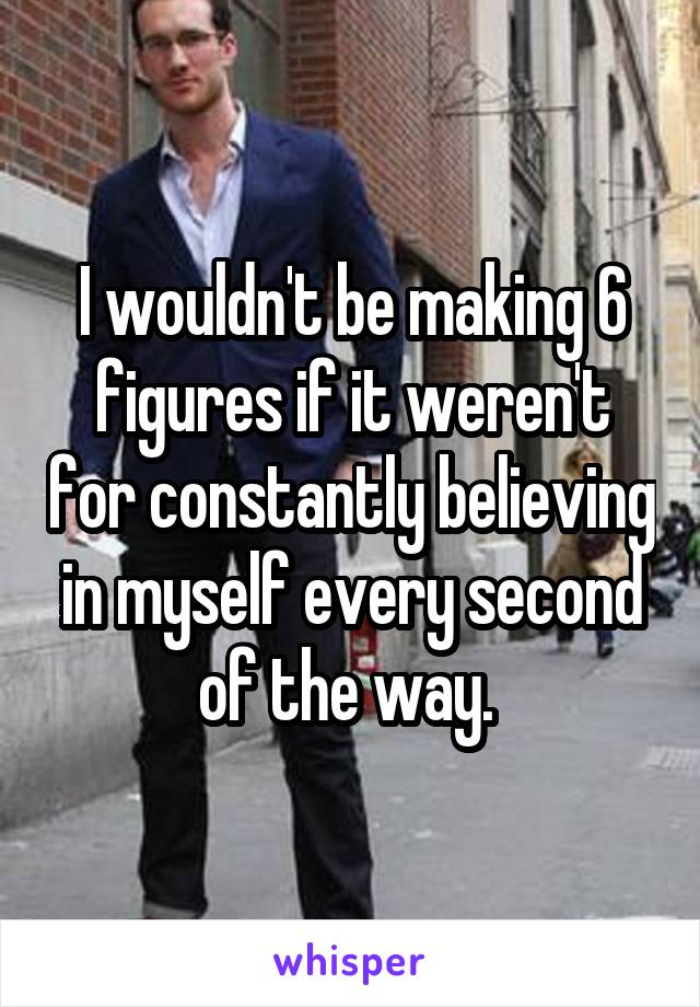I wouldn't be making 6 figures if it weren't for constantly believing in myself every second of the way.