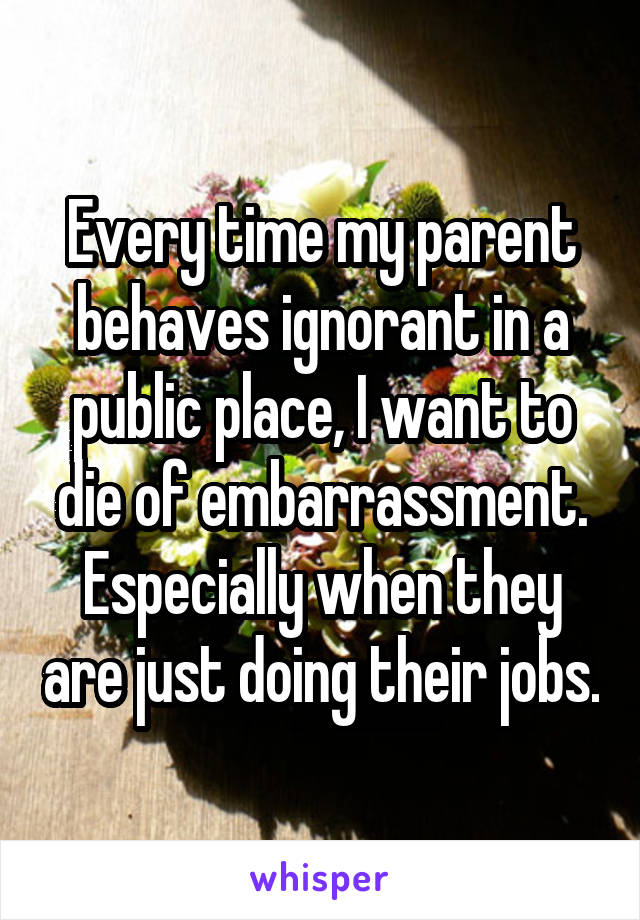 Every time my parent behaves ignorant in a public place, I want to die of embarrassment. Especially when they are just doing their jobs.