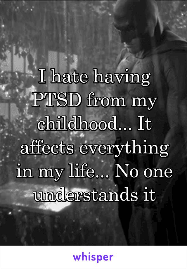 I hate having PTSD from my childhood... It affects everything in my life... No one understands it